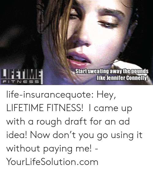 Drafting: Startsweating away the nounds  like Jennifer Connelly  FIT NESS life-insurancequote: Hey, LIFETIME FITNESS!  I came up with a rough draft for an ad idea! Now don't you go using it without paying me! -YourLifeSolution.com