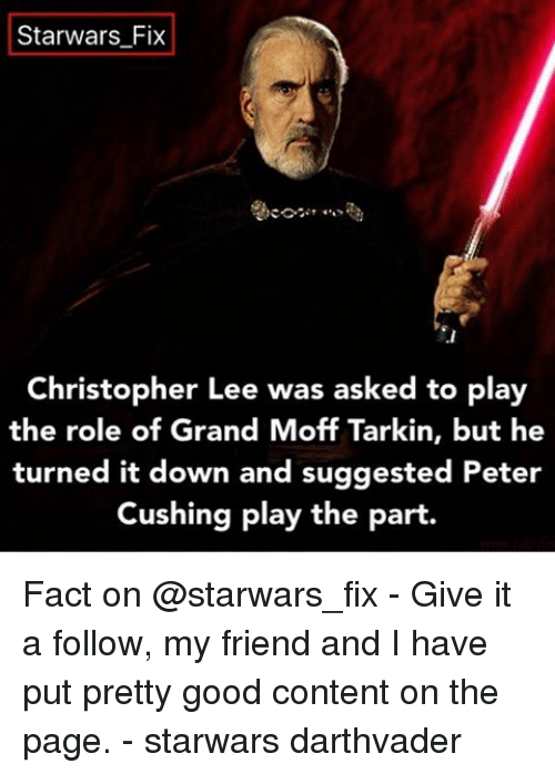 christophe: Starwars Fix  Christopher Lee was asked to play  the role of Grand Moff Tarkin, but he  turned it down and suggested Peter  Cushing play the part. Fact on @starwars_fix - Give it a follow, my friend and I have put pretty good content on the page. - starwars darthvader