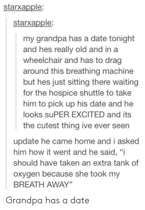 "hospice: starxapple:  starxapple:  my grandpa has a date tonight  and hes really old and in a  wheelchair and has to drag  around this breathing machine  but hes just sitting there waiting  for the hospice shuttle to take  him to pick up his date and he  looks suPER EXCITED and its  the cutest thing ive ever seen  update he came home and i asked  him how it went and he said, ""i  should have taken an extra tank of  oxygen because she took my  BREATH AWAY"" Grandpa has a date"