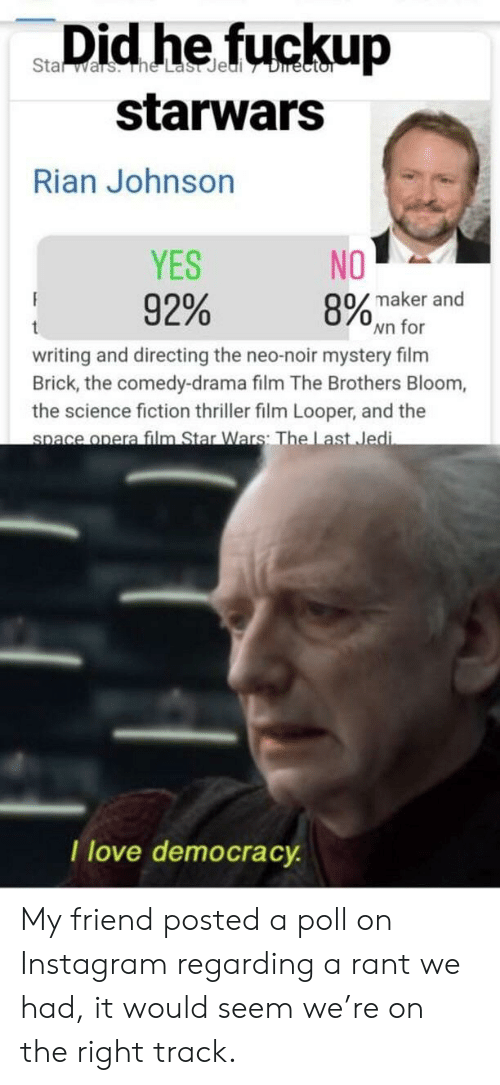 Right Track: Stat  wars. he Last Jedi 7 Director  starwars  Rian Johnson  YES  NO  8% maker and  wn for  92%  t  writing and directing the neo-noir mystery film  Brick, the comedy-drama film The Brothers Bloom,  the science fiction thriller film Looper, and the  space opera film Star Wars: The Last Jedi  I love democracy My friend posted a poll on Instagram regarding a rant we had, it would seem we're on the right track.