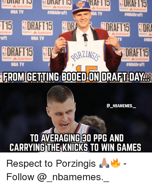 Statefarm: State  NBA TV  #NBADraft  TV  ENBADraft  RAFT15 DR  DRAFT 15  FROM GETING BOOED ON DRAFT DAYnp  te Farm  State Farm  aft  NBA TV  TV  DRAFT15  minap StateFarm  NBA TV  #NBADraft  @_ABAMEMEs.一  TO AVERAGING 30 PPG AND  CARRYING THE KNICKS TO WIN GAMES Respect to Porzingis 🙏🏽🔥 - Follow @_nbamemes._