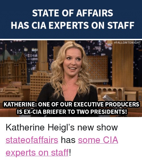 """state of affairs: STATE OF AFFAIRS  HAS CIA EXPERTS ON STAFF   ! #FALLONTONIGHT  KATHERINE: ONE OF OUR EXECUTIVE PRODUCERS  IS EX-CIA BRIEFER TO TWO PRESIDENTS! <p>Katherine Heigl&rsquo;s new show <a class=""""tumblelog"""" href=""""http://tmblr.co/m95H2IN2lg6YwYOZOybxpcg"""" target=""""_blank"""">stateofaffairs</a> has <a href=""""http://www.nbc.com/the-tonight-show/segments/65896"""" target=""""_blank"""">some CIA experts on staff</a>!</p>"""