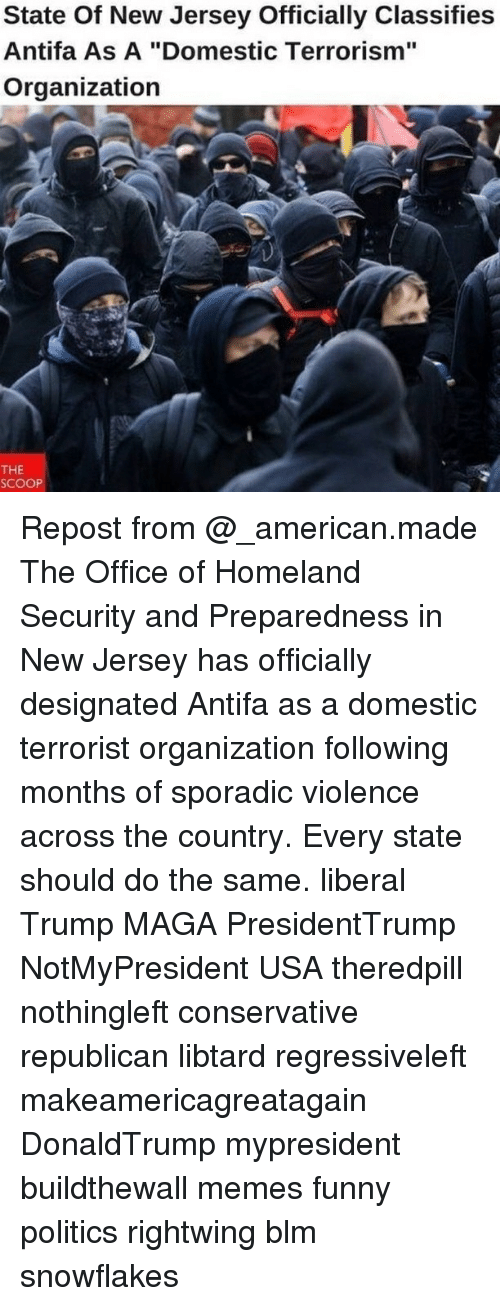"Funny, Memes, and Politics: State Of New Jersey Officially Classifies  Antifa As A ""Domestic Terrorism""  Organization  THE  SCOOP Repost from @_american.made The Office of Homeland Security and Preparedness in New Jersey has officially designated Antifa as a domestic terrorist organization following months of sporadic violence across the country. Every state should do the same. liberal Trump MAGA PresidentTrump NotMyPresident USA theredpill nothingleft conservative republican libtard regressiveleft makeamericagreatagain DonaldTrump mypresident buildthewall memes funny politics rightwing blm snowflakes"