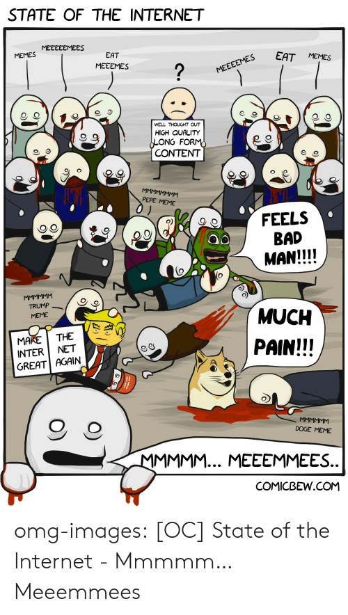 Pepe Meme: STATE OF THE INTERNET  MEMES MEEECEMEES  EES EAT MEMES  EAT  MEEEMES  WELL THOUGHT OUT  HIGH QUALITY  ONG FOR  CONTENT  9  PEPE MEME  FEELS  BAD  MAN!!!!  QO  TRUMP  MEME  MUCH  PAIN!!!  MAKETHE  INTER NET  GREAT AGAIN  O, O  DOGE MEME  COMICBEW.COM omg-images:  [OC] State of the Internet - Mmmmm… Meeemmees