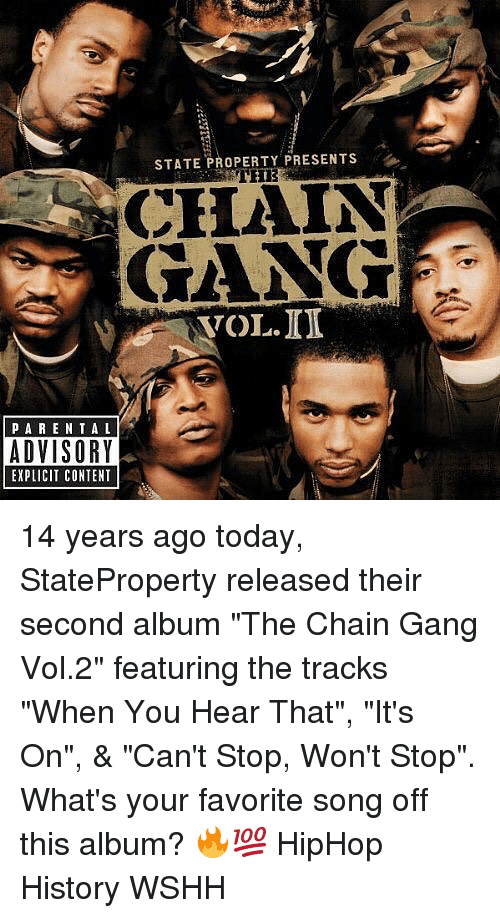 """vols: STATE PROPERTY PRESENTS  CHAIN  GANG  VOL.ID  PARE NTAL  ADVISORY  EXPLICIT CONTENT 14 years ago today, StateProperty released their second album """"The Chain Gang Vol.2"""" featuring the tracks """"When You Hear That"""", """"It's On"""", & """"Can't Stop, Won't Stop"""". What's your favorite song off this album? 🔥💯 HipHop History WSHH"""