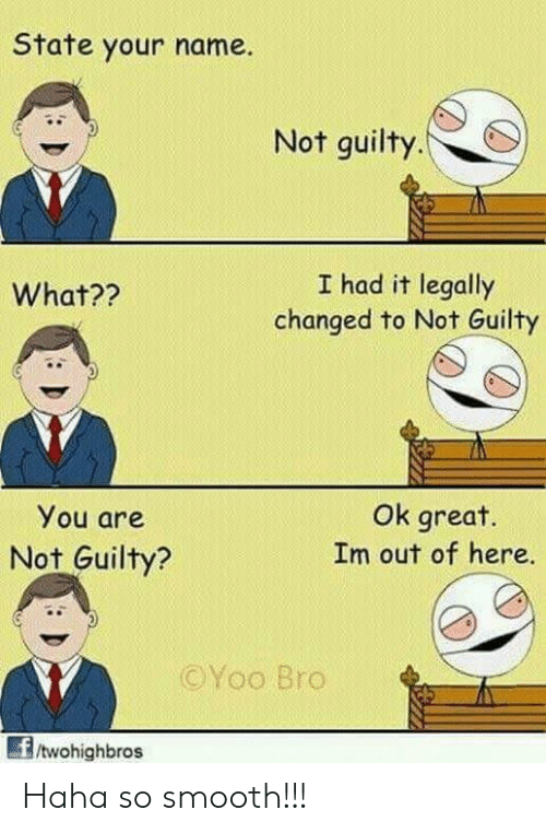 So Smooth: State your name.  Not guilty.  I had it legally  changed to Not Guilty  What??  You are  Not Guilty?  Ok great.  Im out of here.  ©Yoo Bro  /twohighbros Haha so smooth!!!