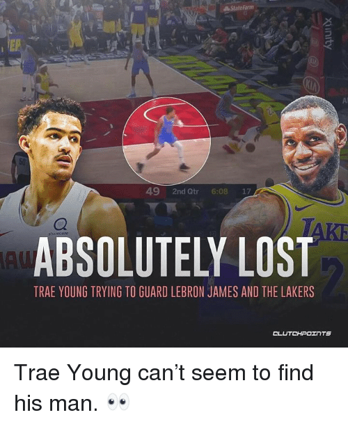 Los Angeles Lakers, LeBron James, and Lost: StateFarm  Al  49 2nd Qtr 6:08 17  ABSOLUTELY LOST  TRAE YOUNG TRYING TO GUARD LEBRON JAMES AND THE LAKERS Trae Young can't seem to find his man. 👀