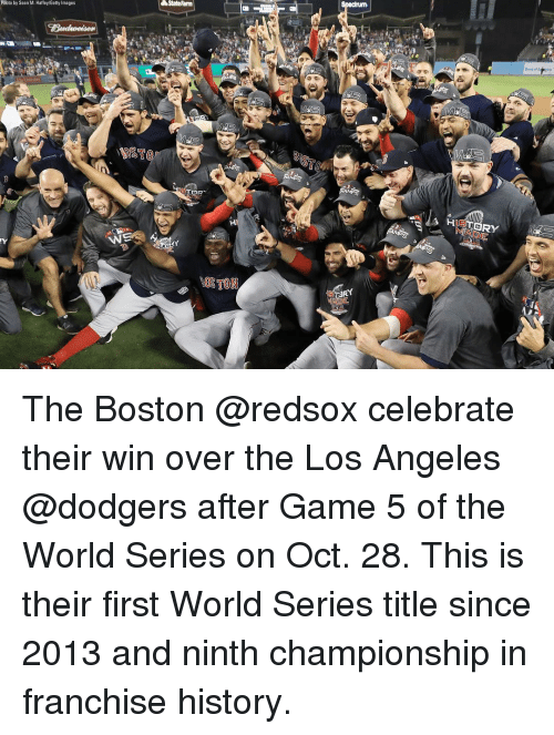 Statefarm: StateFarm  Phioto by Sean M. Haffey/Getty Images  HIETORY  OSTON The Boston @redsox celebrate their win over the Los Angeles @dodgers after Game 5 of the World Series on Oct. 28. This is their first World Series title since 2013 and ninth championship in franchise history.