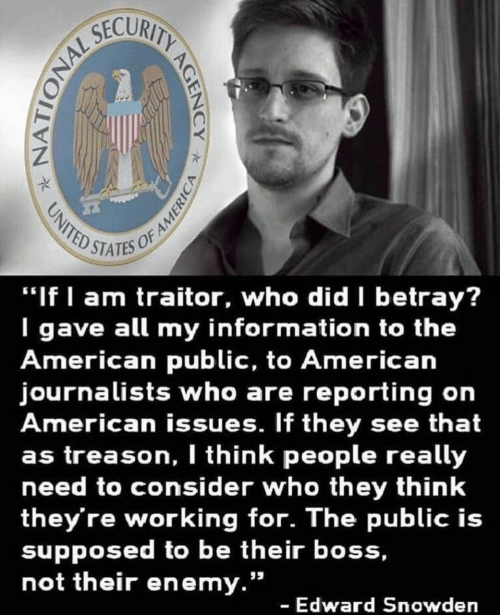 """betray: STATES OF  """"If I am traitor, who did betray?  I gave all my information to the  American public, to American  journalists who are reporting on  American issues. If they see that  as treason, I think people really  need to consider who they think  they're working for. The public is  supposed to be their boss,  not their enemy.""""  - Edward Snowden"""