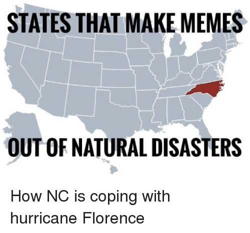 natural disasters: STATES THAT MAKE MEMES  OUT OF NATURAL DISASTERS How NC is coping with hurricane Florence