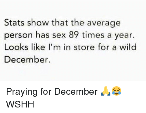 Memes, Sex, and Wshh: Stats show that the average  person has sex 89 times a year.  Looks like I'm in store for a wild  December. Praying for December 🙏😂 WSHH