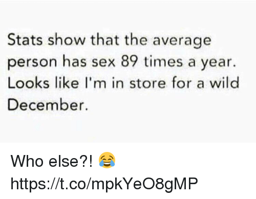 Memes, Sex, and Wild: Stats show that the average  person has sex 89 times a year.  Looks like I'm in store for a wild  December Who else?! 😂 https://t.co/mpkYeO8gMP