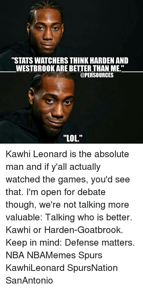 """Watcher: """"STATS WATCHERS THINK HARDEN AND  WESTBROOK ARE BETTER THAN ME.""""  @PER SOURCES  """"LOL. Kawhi Leonard is the absolute man and if y'all actually watched the games, you'd see that. I'm open for debate though, we're not talking more valuable: Talking who is better. Kawhi or Harden-Goatbrook. Keep in mind: Defense matters. NBA NBAMemes Spurs KawhiLeonard SpursNation SanAntonio"""