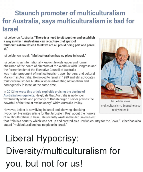 "Bad, Australia, and Israel: Staunch promoter of multiculturalism  for Australia, says multiculturalism is bad for  Israel  Isi Leiber on Australia: ""There is a need to sit together and establish  a way in which Australians can recapture that spirit of  multiculturalism which I think we are all proud being part and parcel  of.""  Isi Leibler on Israel: ""Multiculturalism has no place in Israel.""  Isi Leiber is an internationally known Jewish leader and former  chairman of the board of directors of the World Jewish Congress and  the former leader of the Executive Council of Australia  was major proponent of multiculturalism, open borders, and cultural  Marxism in Australia. He moved to Israel in 1999 and still advocates  multiculturalism for Australia while advocating nationalism and  homogeneity in Israel at the same time.  In 2012 he wrote this article explicitly praising the decline of  Australia homogeneity. He gloats that Australia is no longer  ""exclusively white and primarily of British origin."" Leiber praises the  downfall of the ""racist exclusionary"" White Australia Policy.  Isi Leibler loves  multiculturalism. Except he also  really hates it.  However, Leiber is now living in Israel and showing shocking  hypocrisy. He writes article for the Jerusalem Post about the horrors  of multiculturalism in Israel. He recently wrote in the Jerusalem Post  that ""this is a country which was set up and created as a Jewish country for the Jews."" Leiber has also  stated ""multiculturalism has no place in Israel."""