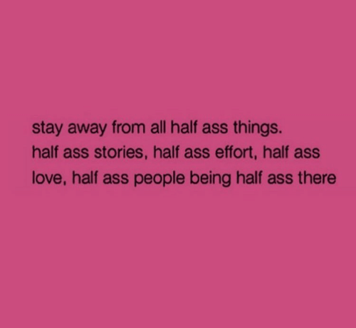 Ass, Love, and All: stay away from all half ass things.  half ass stories, half ass effort, half ass  love, half ass people being half ass there