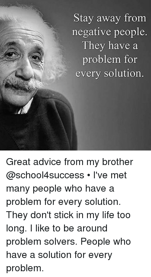 sticked: Stay away from  negative people.  They have a  problem for  every solution. Great advice from my brother @school4success • I've met many people who have a problem for every solution. They don't stick in my life too long. I like to be around problem solvers. People who have a solution for every problem.
