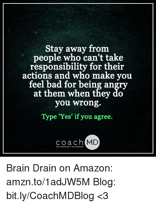brain drain: Stay away from  people who can't take  responsibility for their  actions and who make you  feel bad for being angry  at them when they do  you wrong.  Type Yes' if you agree.  coa  MD Brain Drain on Amazon: amzn.to/1adJW5M Blog: bit.ly/CoachMDBlog  <3