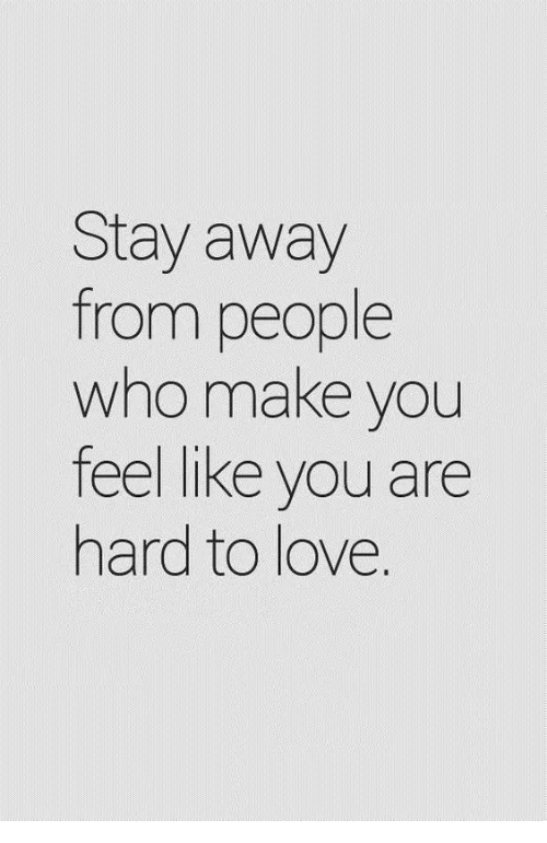 Love, Who, and Make: Stay away  from people  who make you  feel like you are  hard to love.