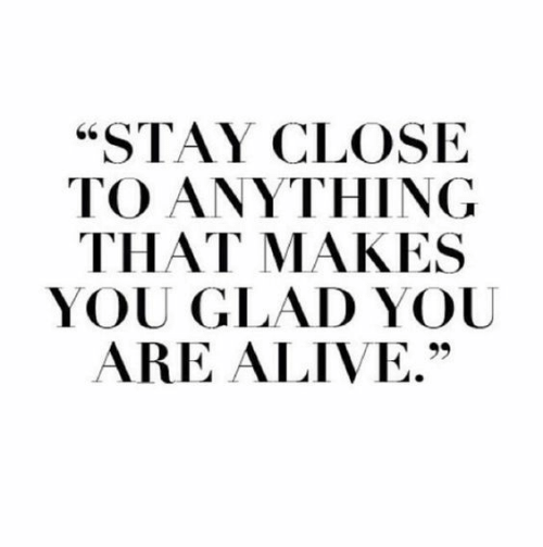 """Alive, You, and Stay: """"STAY CLOSE  TO ANYTHING  THAT MAKES  YOU GLAD YOU  ARE ALIVE."""""""