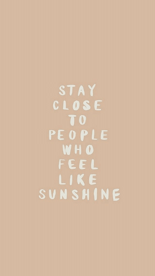 Sunshine, Stay, and Fee: STAY  CLOSE  TO  PEOPLE  W H 0  FEE L  LIKE  SUNSHINE