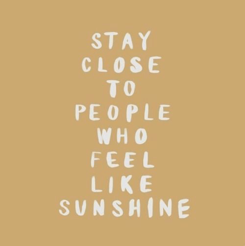 Sunshine, Stay, and Like: STAY  CLOSE  TO  PEOPLE  WH O  FEEL  LIKE  SUNSHINE