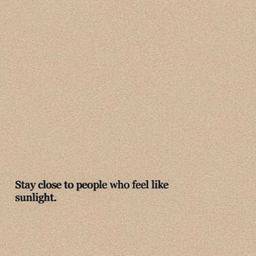 sunlight: Stay close to people who feel like  sunlight.