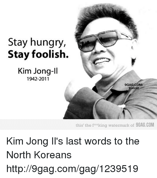 Kim Jong-il: Stay hungry,  Stay foolish.  Kim Jong-Il  1942-2011  9GAG.COM/  this the f* king watermark of 9GAG.COM Kim Jong Il's last words to the North Koreans