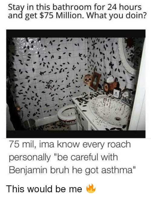 "Bruh, Memes, and Asthma: Stay in this bathroom for 24 hours  and get $75 Million. What you doin?  75 mil, ima know every roachh  personally ""be careful with  Benjamin bruh he got asthma""  Il This would be me 🔥"