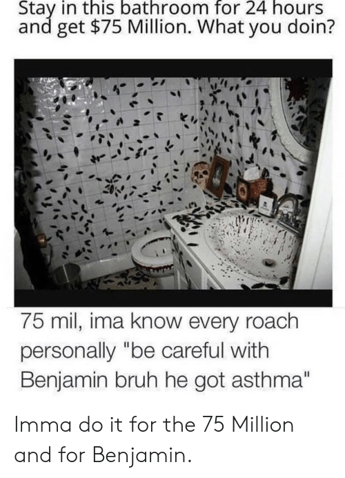 "Do It For The: Stay in this bathroom for 24 hours  and get $75 Million. What you doin?  75 mil, ima know every roach  personally ""be careful with  Benjamin bruh he got asthma"" Imma do it for the 75 Million and for Benjamin."