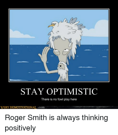 roger smith: STAY OPTIMISTIC  There is no fowl play here  VERY D  MO  IONAL.com Roger Smith is always thinking positively
