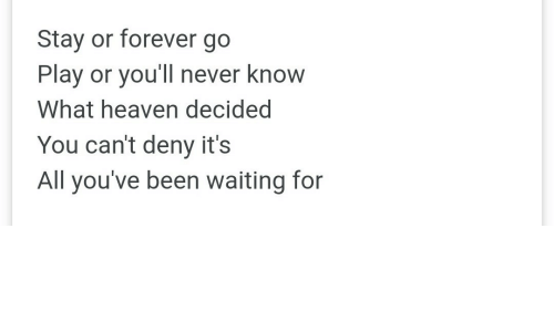 Heaven, Forever, and Never: Stay or forever go  Play or you'll never know  What heaven decided  You can't deny it's  All you've been waiting for