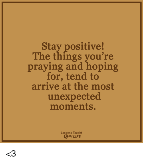Unexpectable: Stay positive!  The things you're  praying and hoping  for, tend to  arrive at the most  unexpected  moments.  Lessons Taught  LIFE <3