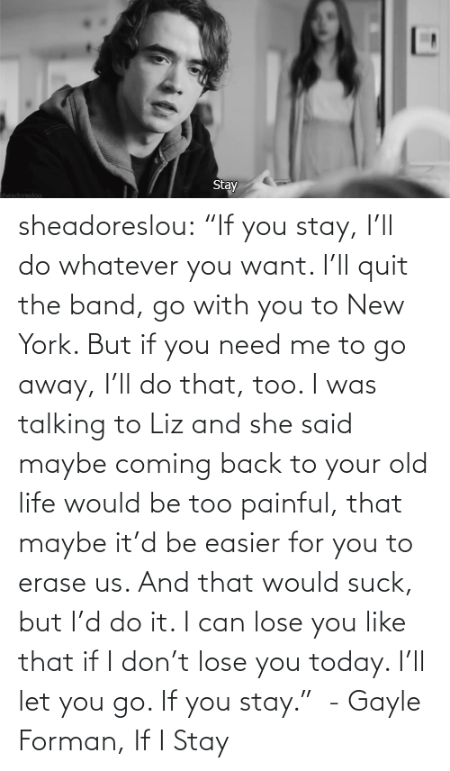 """I Stay: Stay  Sheadoreslou sheadoreslou:  """"If you stay, I'll do whatever you want. I'll quit the band, go with you to New York. But if you need me to go away, I'll do that, too. I was talking to Liz and she said maybe coming back to your old life would be too painful, that maybe it'd be easier for you to erase us. And that would suck, but I'd do it. I can lose you like that if I don't lose you today. I'll let you go. If you stay."""" - Gayle Forman, If I Stay"""