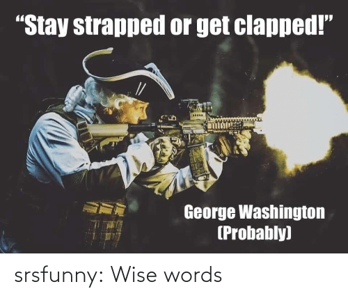 "washington: ""Stay strapped or get clapped!""  George Washington  (Probably) srsfunny:  Wise words"