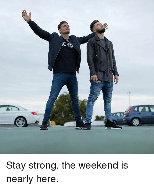 staying strong: Stay strong, the weekend is nearly here.