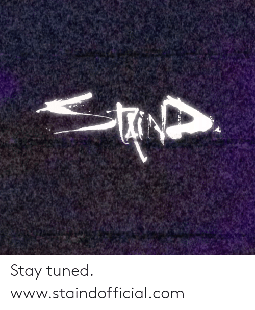 Tuned: Stay tuned. www.staindofficial.com
