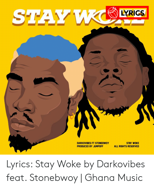 Darkovibes: STAY WCO  LYRIGS  DARKOVIBES FT STONEBWOY  STAY WOKE  PRODUCED BY JUMPOFF  ALL RIGHTS RESERVED Lyrics: Stay Woke by Darkovibes feat. Stonebwoy | Ghana Music