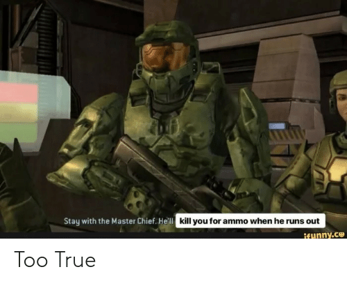 master chief: Stay with the Master Chief. He'll  kill you for ammo when he runs out  ifunny.ce Too True