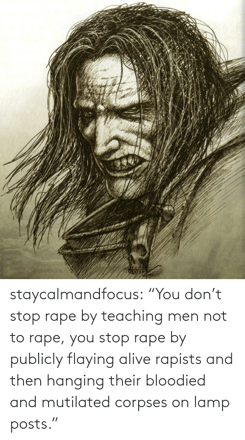 "corpses: staycalmandfocus:  ""You don't stop rape by teaching men not to rape, you stop rape by publicly flaying alive rapists and then hanging their bloodied and mutilated corpses on lamp posts."""