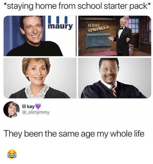Life, Maury, and Memes: *staying home from school starter pack*  maury  JERRY  SPRINGEE  lil kay  @_slimjimmy  They been the same age my whole life 😂