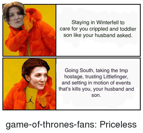 Game of Thrones, Tumblr, and Blog: Staying in Winterfell to  care for you crippled and toddler  son like your husband asked  Going South, taking the Imp  hostage, trusting Littlefinger,  and setting in motion of events  that's kills you, your husband and  son game-of-thrones-fans:  Priceless