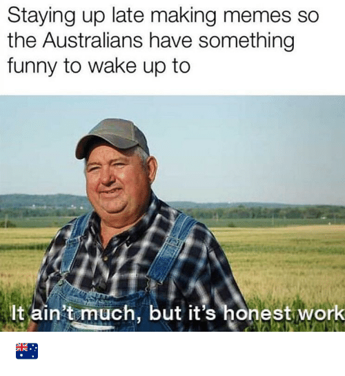 Memes So: Staying up late making memes so  the Australians have something  funny to wake up to  lt ain't much, but it's honest work 🇦🇺