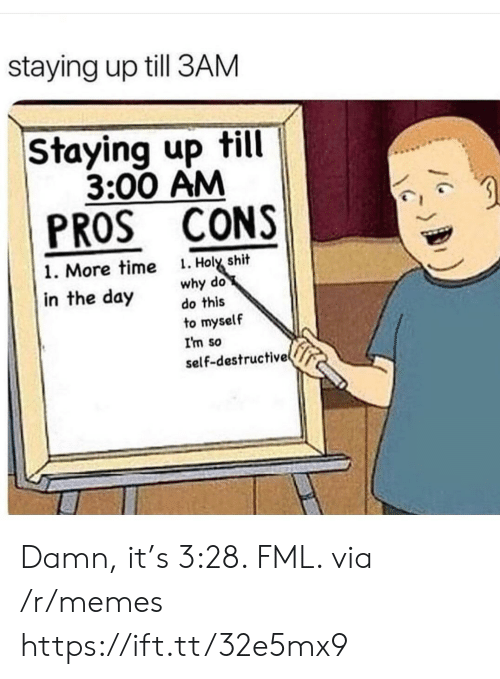 3 00: staying up till 3AM  Staying up till  3:00 AM  PROS CONS  . Holy shit  why do  do this  1. More time  in the day  to myself  I'm so  self-destructive Damn, it's 3:28. FML. via /r/memes https://ift.tt/32e5mx9