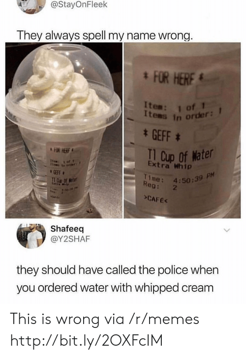 T D: @StayOnFleek  They always spell my name wrong.  FOR HERF  Items in order:  * GEFF  I1 Cup of Nater  Extra Whip  FUR HERE  1of1  Time: 4:50:39 P  Reg: 2  GEFF  T D Of eter  Cetra Wt  >CAFEK  Shafeeq  @Y2SHAF  they should have called the police when  you ordered water with whipped cream This is wrong via /r/memes http://bit.ly/2OXFcIM