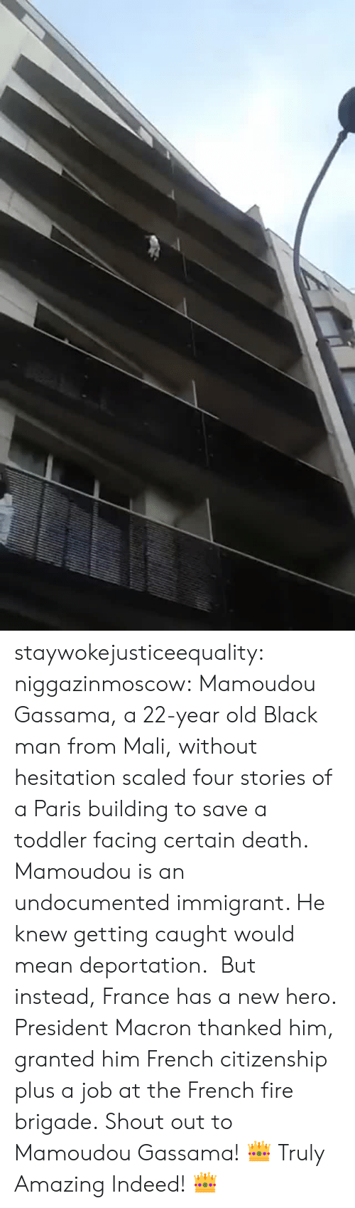 Fire, Target, and Tumblr: staywokejusticeequality:  niggazinmoscow:  Mamoudou Gassama, a 22-year old Black man from Mali, without hesitation   scaled four stories of a Paris building to save a toddler facing certain death. Mamoudou is an undocumented immigrant. He knew getting caught would mean deportation. But instead, France has a new hero. President Macron thanked him, granted him French citizenship plus a job at the French fire brigade. Shout out to Mamoudou Gassama!    👑 Truly Amazing Indeed! 👑