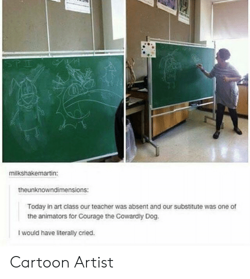 Courage the Cowardly Dog, Teacher, and Cartoon: STE  milkshakemartin:  theunknowndimensions:  Today in art class our teacher was absent and our substitute was one of  the animators for Courage the Cowardly Dog.  I would have literally cried. Cartoon Artist
