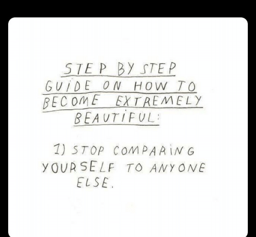 Ste: STE P BY STE P  GVİDEON HOW TO  BECOME EXTREMELY  BEAUTIFUL.  1) STOP COMPARİNG  yOUR SELF TO ANY ONE  ELSE