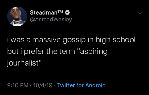 "for android: Steadman™  @AsteadWesley  i was a massive gossip in high school  but i prefer the term ""aspiring  journalist""  9:16 PM · 10/4/19 · Twitter for Android"