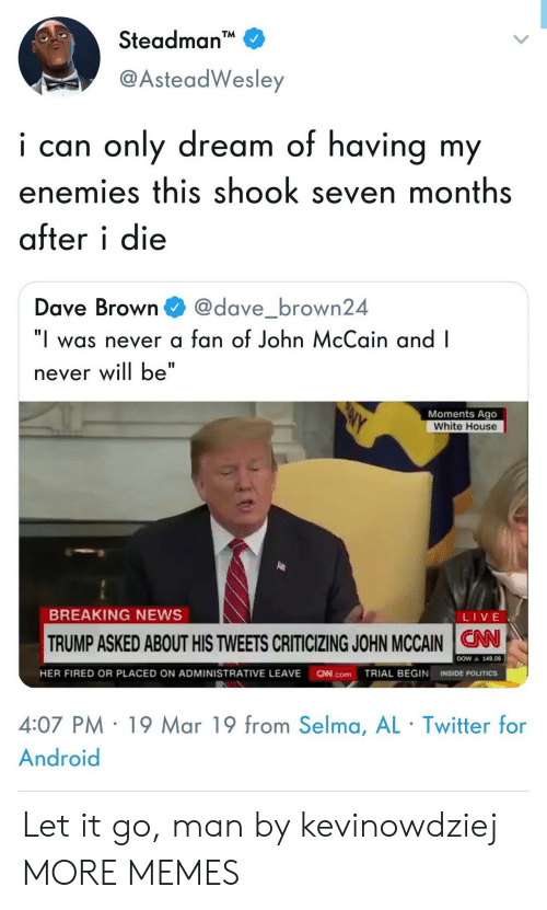"Android, Dank, and Memes: Steadman  @AsteadWesley  i can only dream of having my  enemies this shook seven months  after i die  Dave Browndave_brown24  ""I was never a fan of John McCain and I  never will be""  Moments Ago  White House  BREAKING NEWS  LIVE  TRUMP ASKED ABOUT HIS TWEETS CRITICIZING JOHN MCCAIN N  ▲ 149.06  HER FIRED OR PLACED ON ADMINISTRATIVE LEAVE N.comTRIAL BEGIN INSIDE POLITICS  4:07 PM 19 Mar 19 from Selma, AL Twitter for  Android Let it go, man by kevinowdziej MORE MEMES"