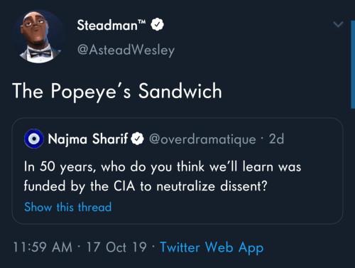"popeyes: Steadman""  TM  @AsteadWesley  The Popeye's Sandwich  @overdramatique · 2d  O Najma Sharif  you think we'll learn was  funded by the CIA to neutralize dissent?  In 50  who do  years,  Show this thread  11:59 AM · 17 Oct 19 · Twitter Web App"